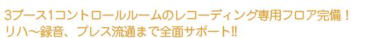3ブース1コントロールルームのレコーディング専用フロア完備!リハ〜録音、プレス流通まで全面サポート!!